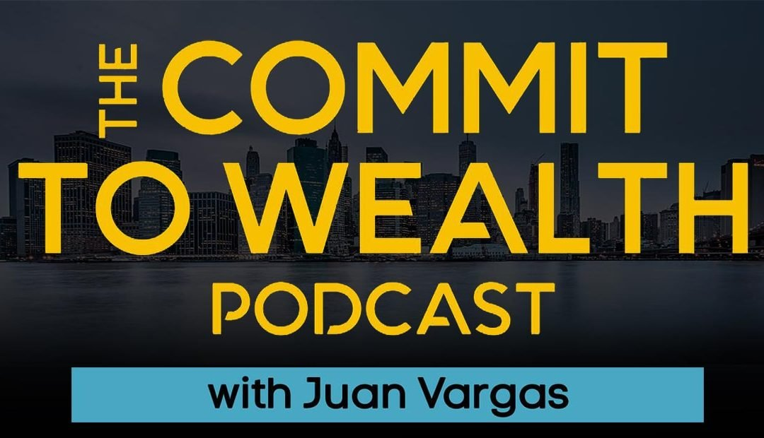 Commit to Wealth Podcast with Juan Vargas